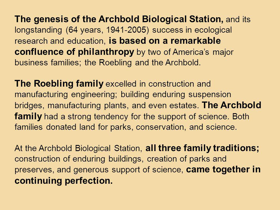 The genesis of the Archbold Biological Station, and its longstanding (64 years, 1941-2005) success in ecological research and education, is based on a remarkable confluence of philanthropy by two of America's major business families; the Roebling and the Archbold.
