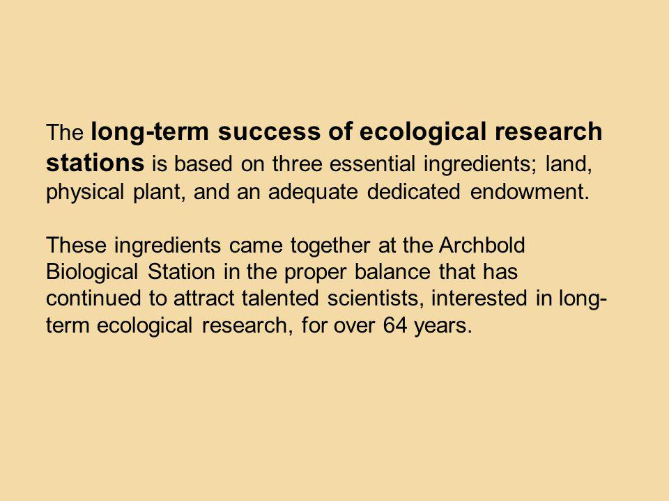 The long-term success of ecological research stations is based on three essential ingredients; land, physical plant, and an adequate dedicated endowment.
