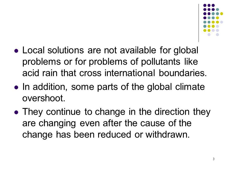 Local solutions are not available for global problems or for problems of pollutants like acid rain that cross international boundaries.
