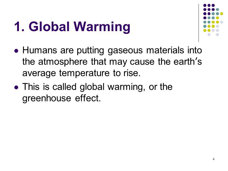 1. Global Warming Humans are putting gaseous materials into the atmosphere that may cause the earth's average temperature to rise.