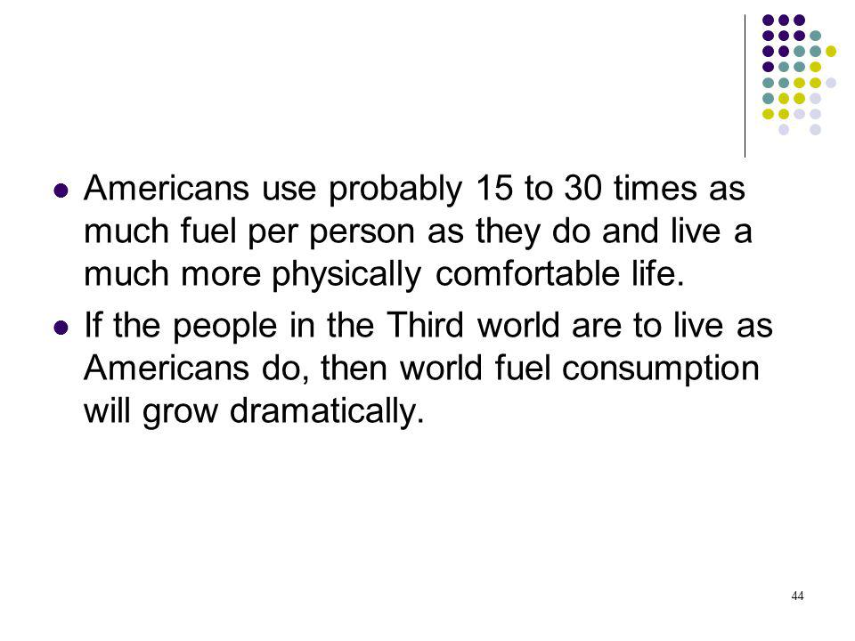 Americans use probably 15 to 30 times as much fuel per person as they do and live a much more physically comfortable life.