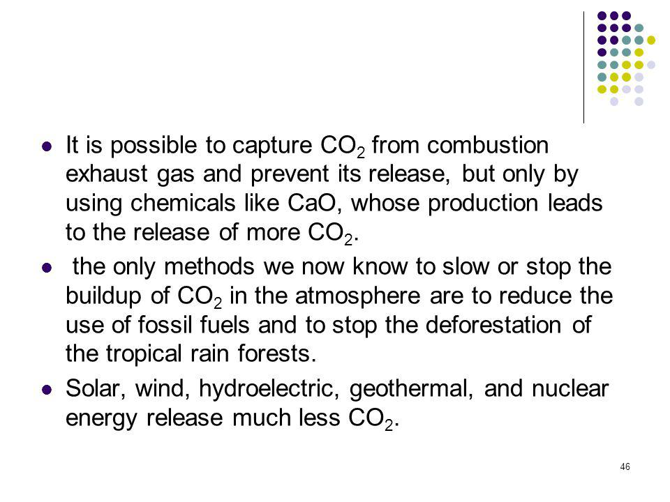 It is possible to capture CO2 from combustion exhaust gas and prevent its release, but only by using chemicals like CaO, whose production leads to the release of more CO2.
