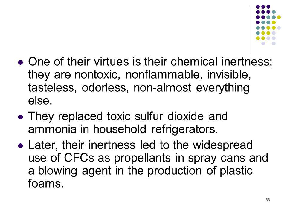 One of their virtues is their chemical inertness; they are nontoxic, nonflammable, invisible, tasteless, odorless, non-almost everything else.