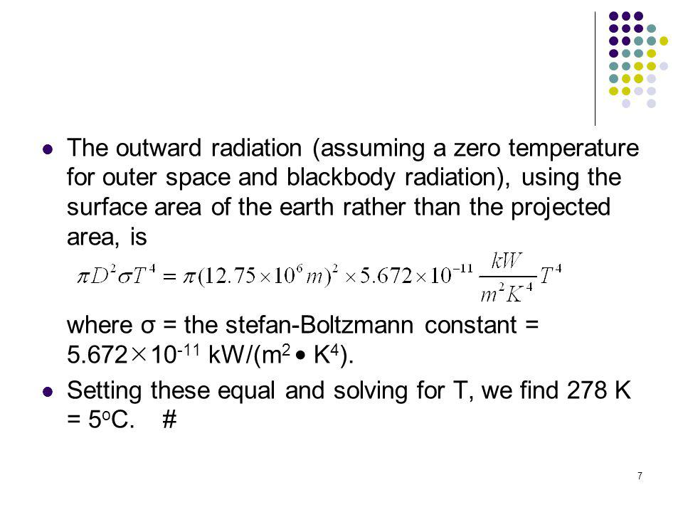 The outward radiation (assuming a zero temperature for outer space and blackbody radiation), using the surface area of the earth rather than the projected area, is where σ = the stefan-Boltzmann constant = 5.67210-11 kW/(m2 • K4).