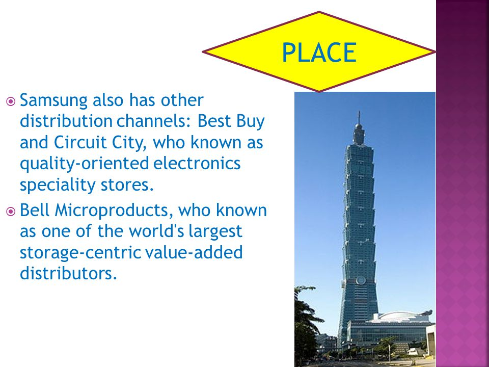 PLACE Samsung also has other distribution channels: Best Buy and Circuit City, who known as quality-oriented electronics speciality stores.