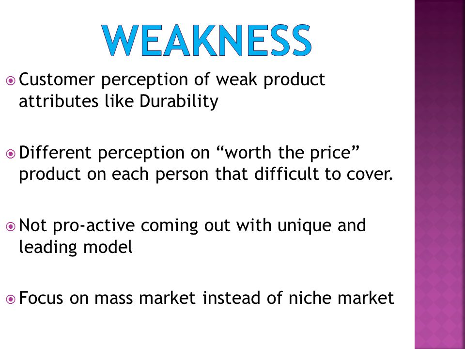 weakness Customer perception of weak product attributes like Durability.