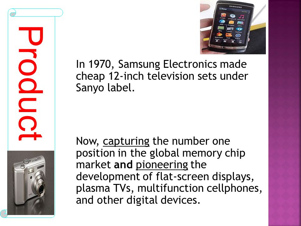 In 1970, Samsung Electronics made cheap 12-inch television sets under Sanyo label. Now, capturing the number one position in the global memory chip market and pioneering the development of flat-screen displays, plasma TVs, multifunction cellphones, and other digital devices.