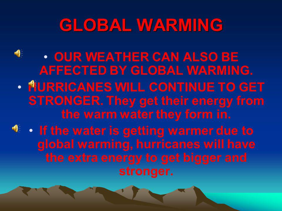 OUR WEATHER CAN ALSO BE AFFECTED BY GLOBAL WARMING.