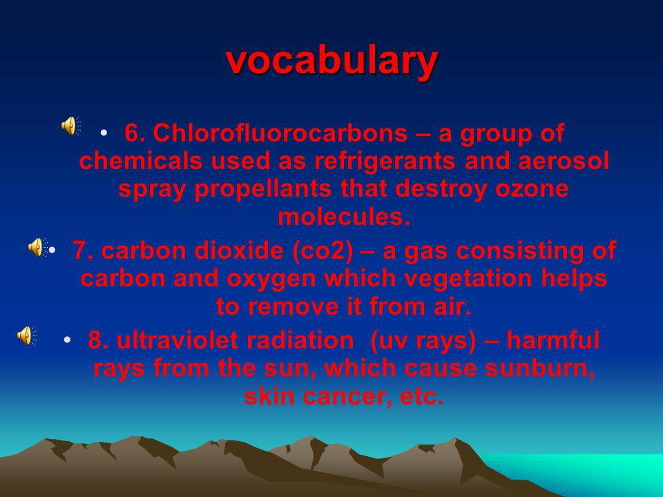 vocabulary 6. Chlorofluorocarbons – a group of chemicals used as refrigerants and aerosol spray propellants that destroy ozone molecules.