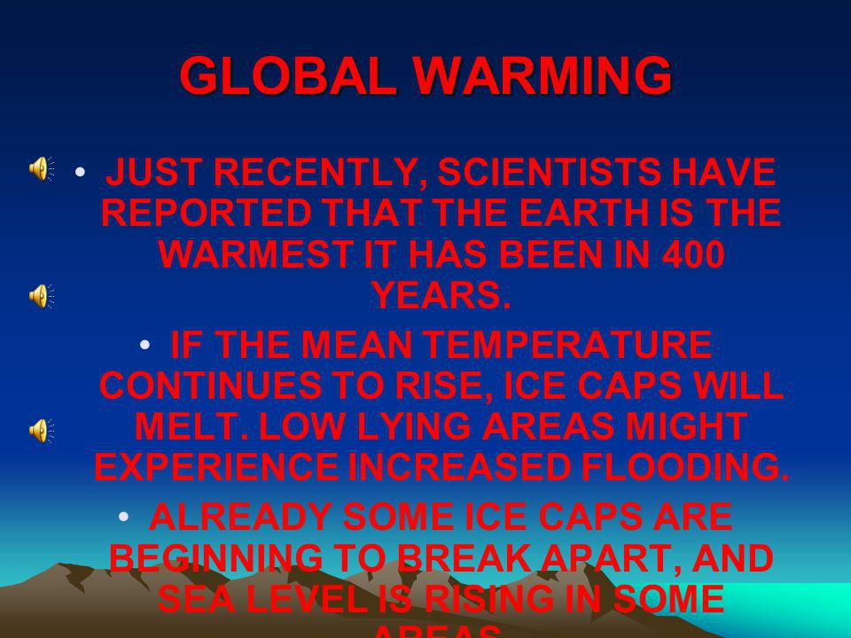 GLOBAL WARMING JUST RECENTLY, SCIENTISTS HAVE REPORTED THAT THE EARTH IS THE WARMEST IT HAS BEEN IN 400 YEARS.