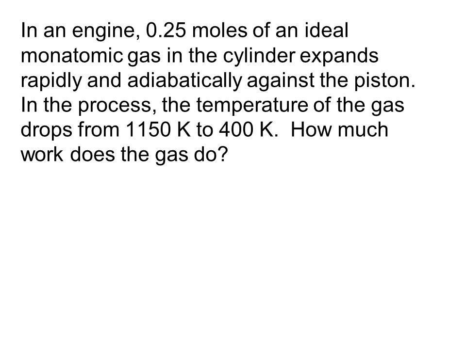 In an engine, 0.25 moles of an ideal monatomic gas in the cylinder expands rapidly and adiabatically against the piston.