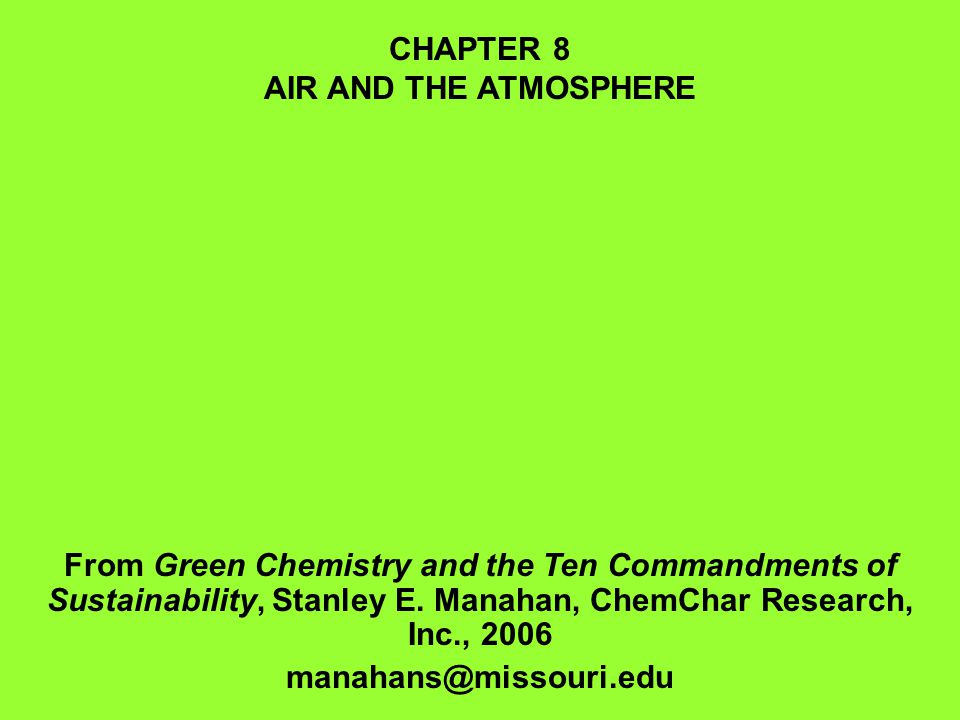 CHAPTER 8 AIR AND THE ATMOSPHERE. From Green Chemistry and the Ten Commandments of Sustainability, Stanley E. Manahan, ChemChar Research, Inc., 2006.