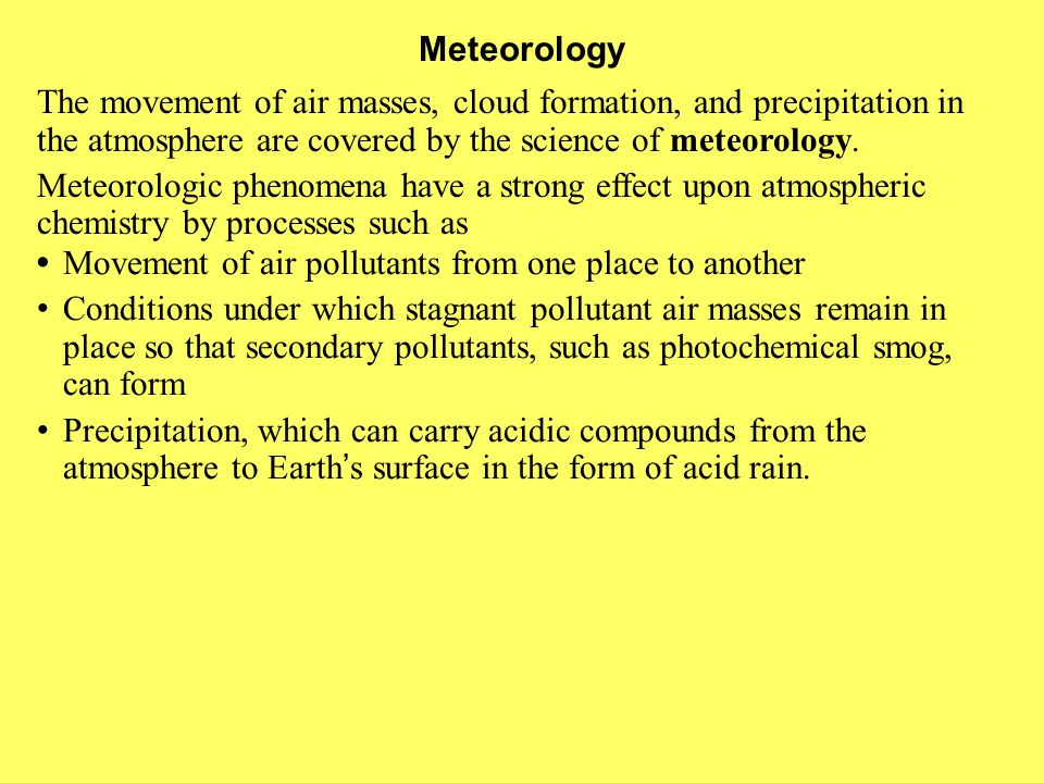 Meteorology The movement of air masses, cloud formation, and precipitation in the atmosphere are covered by the science of meteorology.