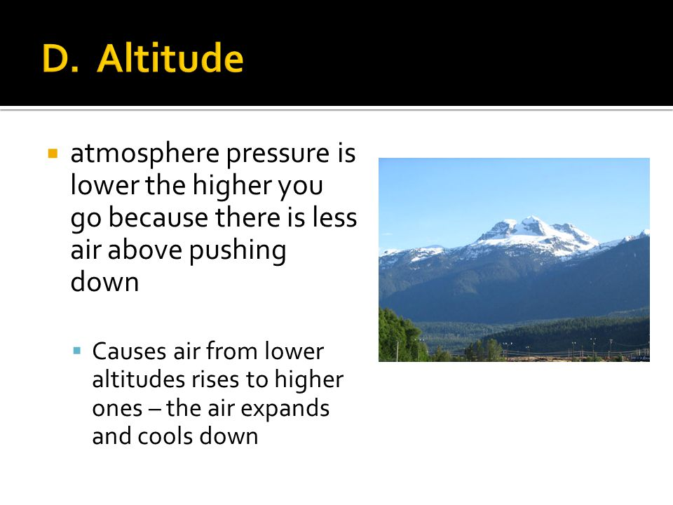 D. Altitude atmosphere pressure is lower the higher you go because there is less air above pushing down.
