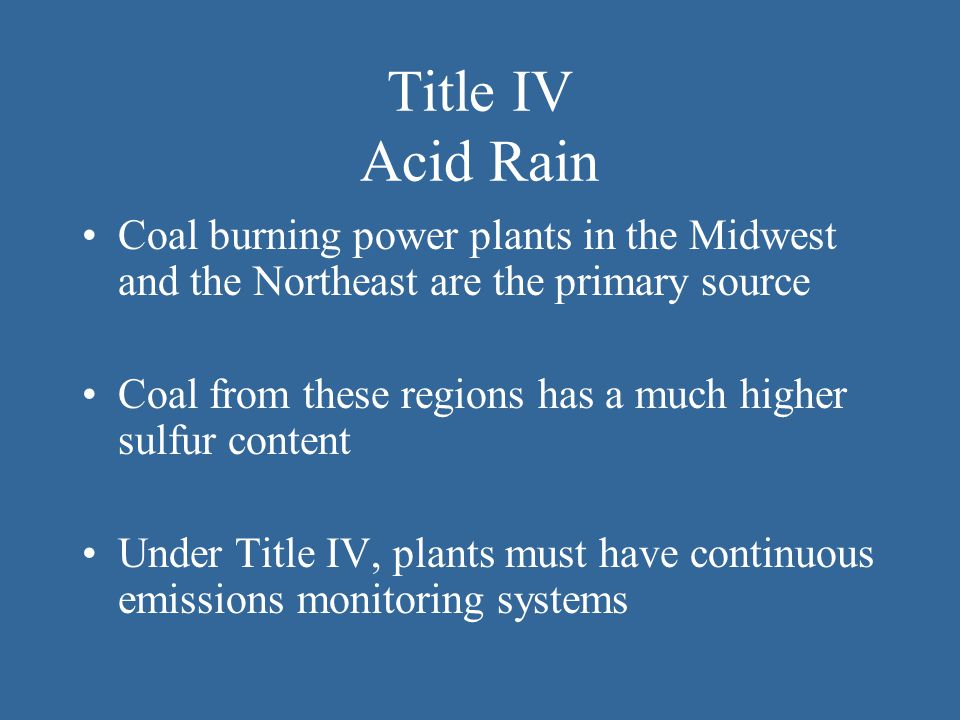 Title IV Acid Rain Coal burning power plants in the Midwest and the Northeast are the primary source.