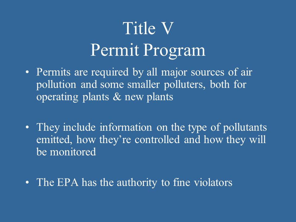 Title V Permit Program Permits are required by all major sources of air pollution and some smaller polluters, both for operating plants & new plants.