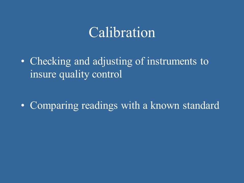 Calibration Checking and adjusting of instruments to insure quality control.