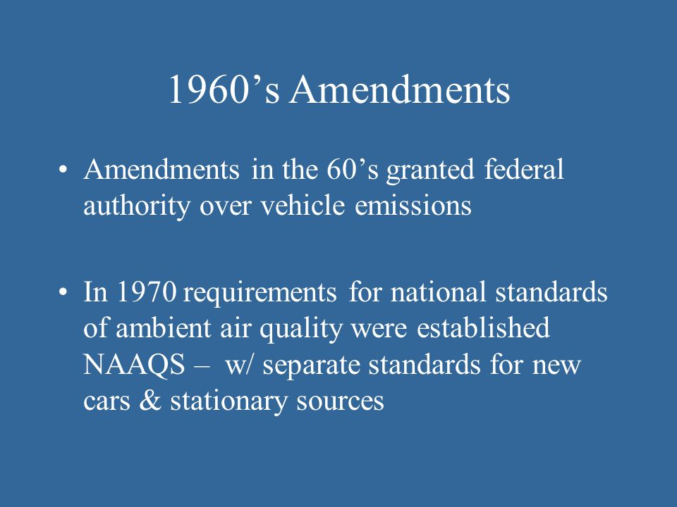 1960's Amendments Amendments in the 60's granted federal authority over vehicle emissions.