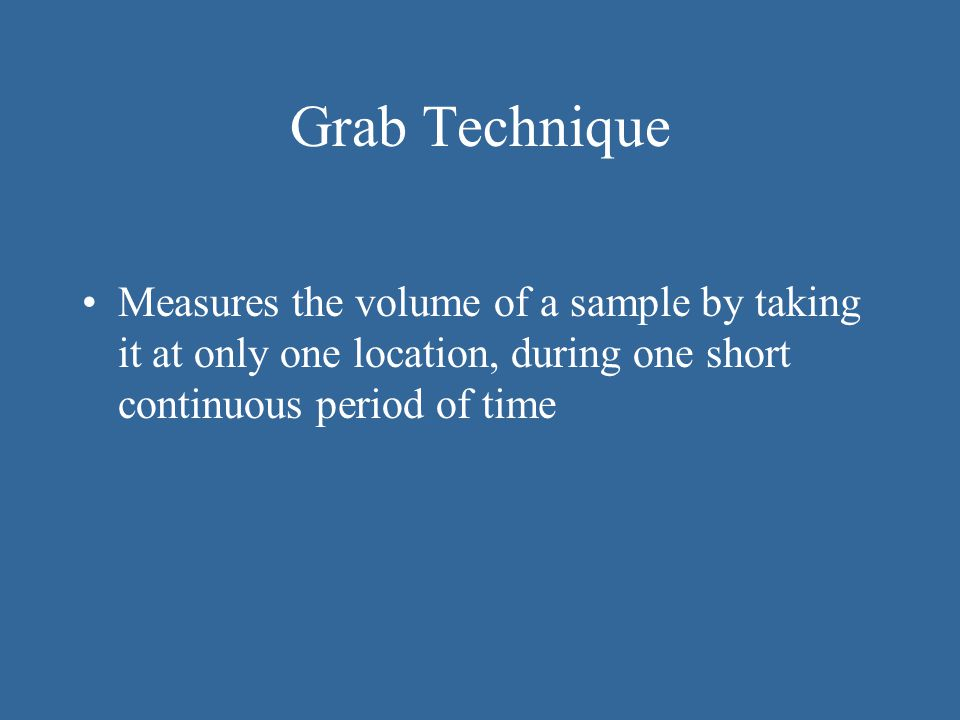 Grab Technique Measures the volume of a sample by taking it at only one location, during one short continuous period of time.
