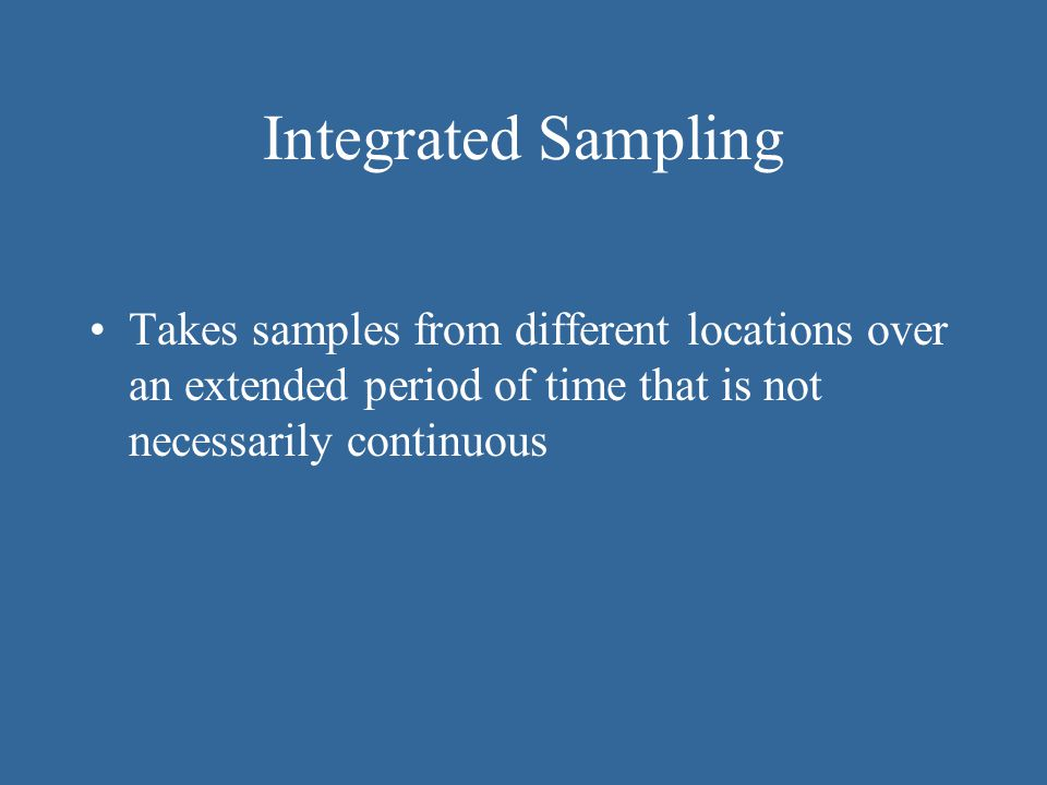 Integrated Sampling Takes samples from different locations over an extended period of time that is not necessarily continuous.
