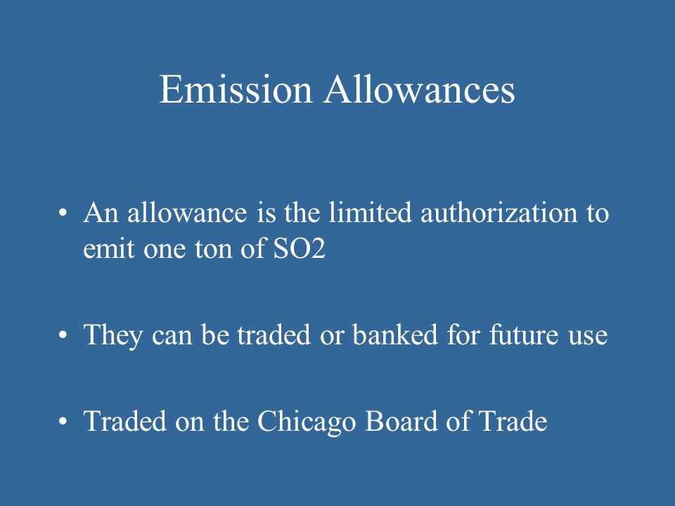 Emission Allowances An allowance is the limited authorization to emit one ton of SO2. They can be traded or banked for future use.