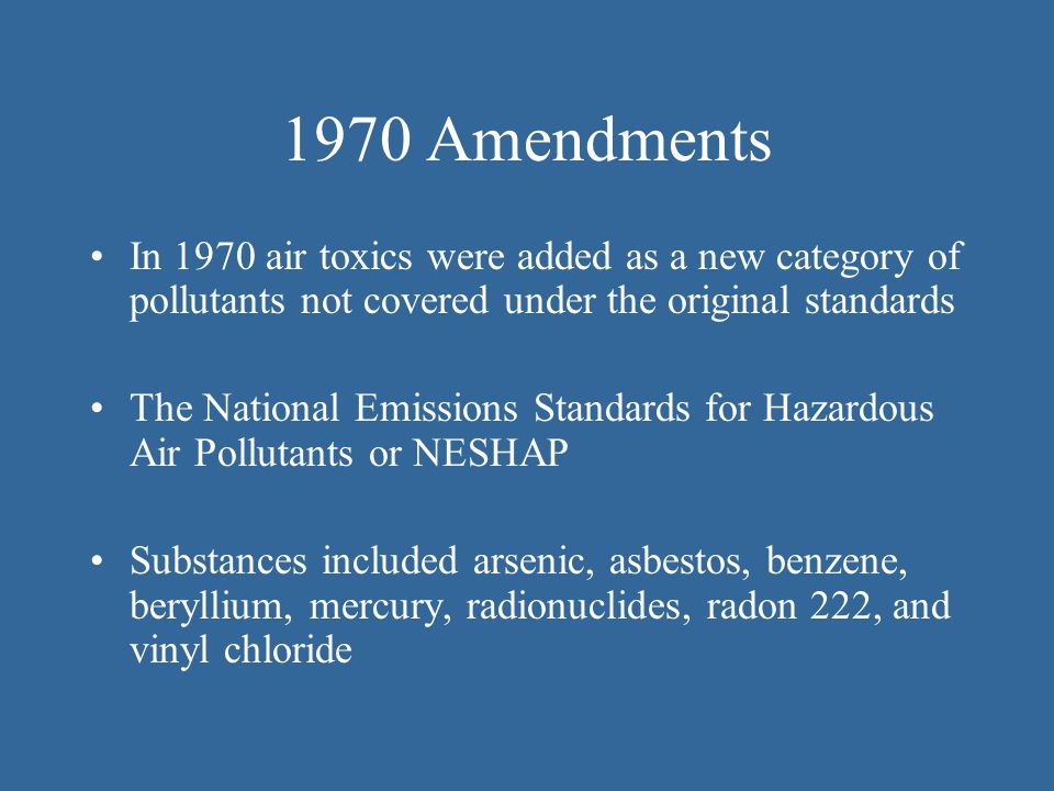 1970 Amendments In 1970 air toxics were added as a new category of pollutants not covered under the original standards.