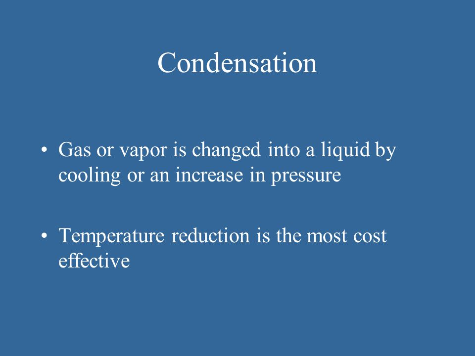 Condensation Gas or vapor is changed into a liquid by cooling or an increase in pressure.