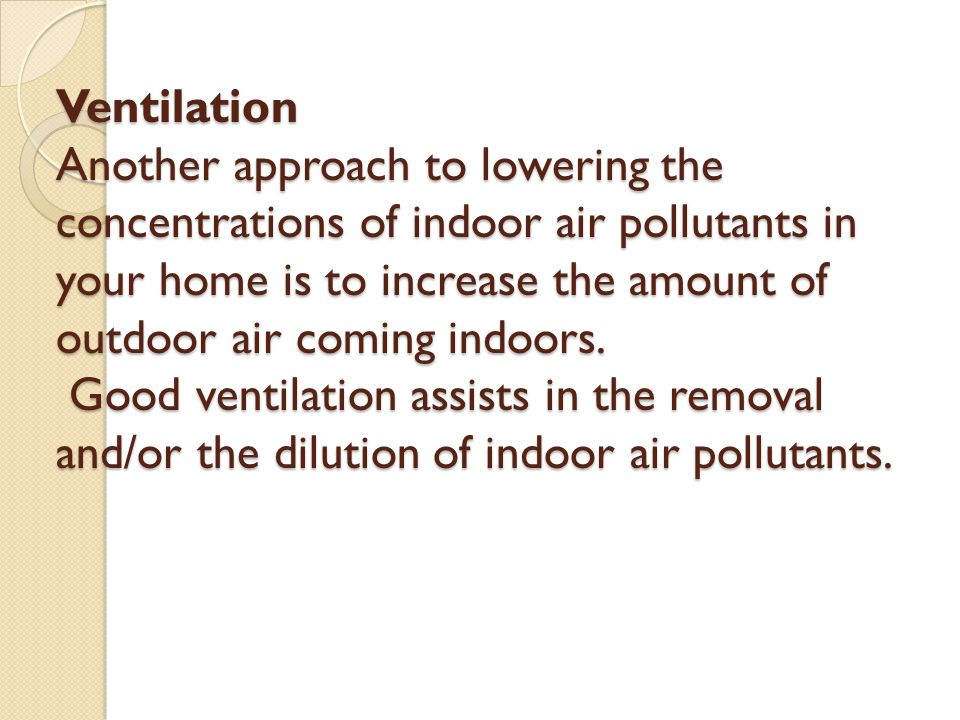 Ventilation Another approach to lowering the concentrations of indoor air pollutants in your home is to increase the amount of outdoor air coming indoors.