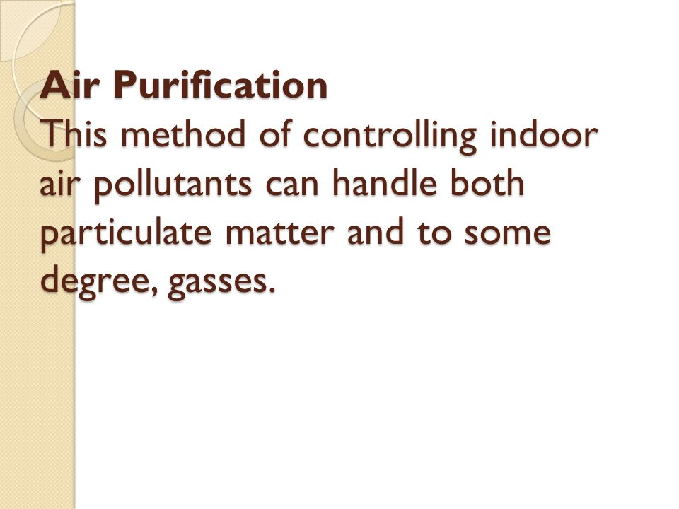 Air Purification This method of controlling indoor air pollutants can handle both particulate matter and to some degree, gasses.