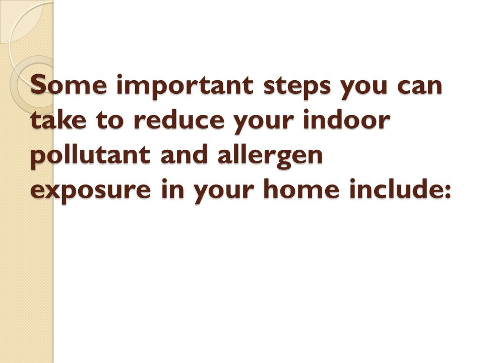 Some important steps you can take to reduce your indoor pollutant and allergen exposure in your home include: