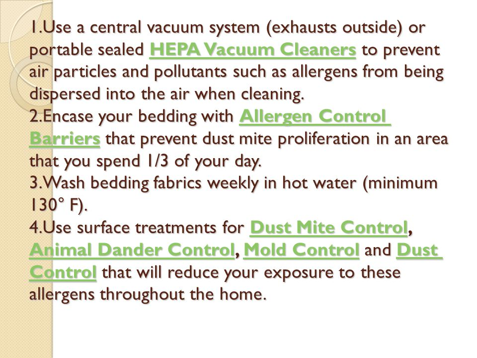 1.Use a central vacuum system (exhausts outside) or portable sealed HEPA Vacuum Cleaners to prevent air particles and pollutants such as allergens from being dispersed into the air when cleaning.
