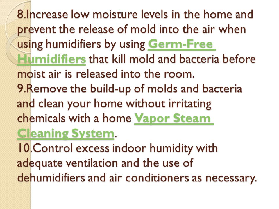 8.Increase low moisture levels in the home and prevent the release of mold into the air when using humidifiers by using Germ-Free Humidifiers that kill mold and bacteria before moist air is released into the room.