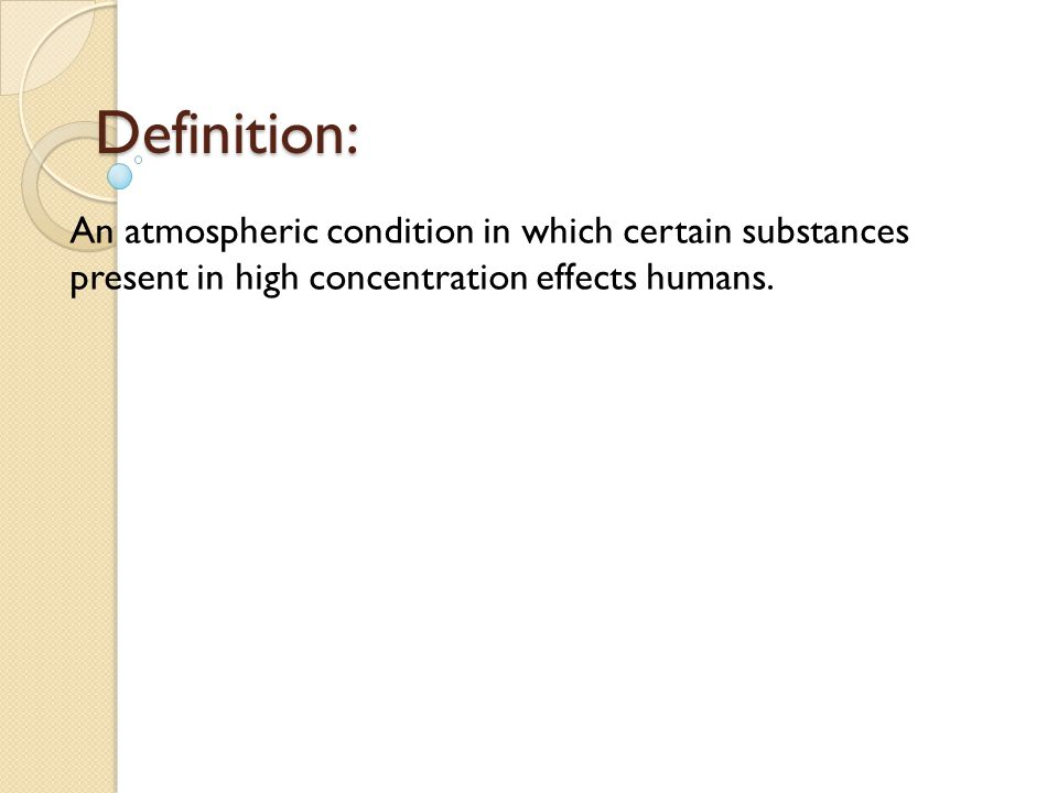 Definition: An atmospheric condition in which certain substances present in high concentration effects humans.