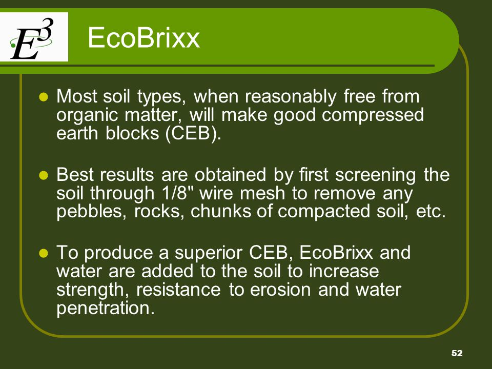 EcoBrixx Most soil types, when reasonably free from organic matter, will make good compressed earth blocks (CEB).