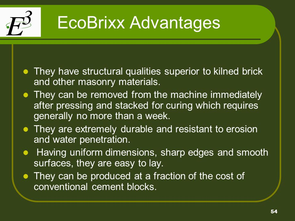 EcoBrixx Advantages They have structural qualities superior to kilned brick and other masonry materials.