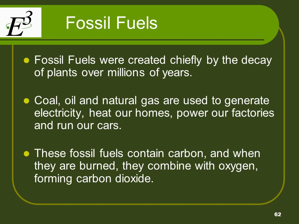 Fossil Fuels Fossil Fuels were created chiefly by the decay of plants over millions of years.