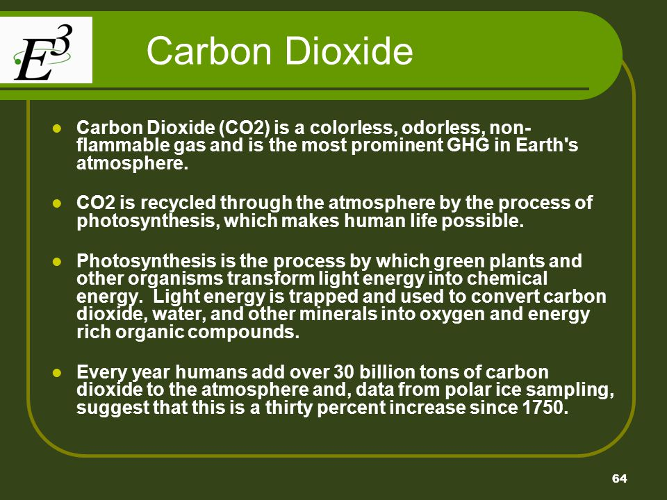Carbon Dioxide Carbon Dioxide (CO2) is a colorless, odorless, non-flammable gas and is the most prominent GHG in Earth s atmosphere.