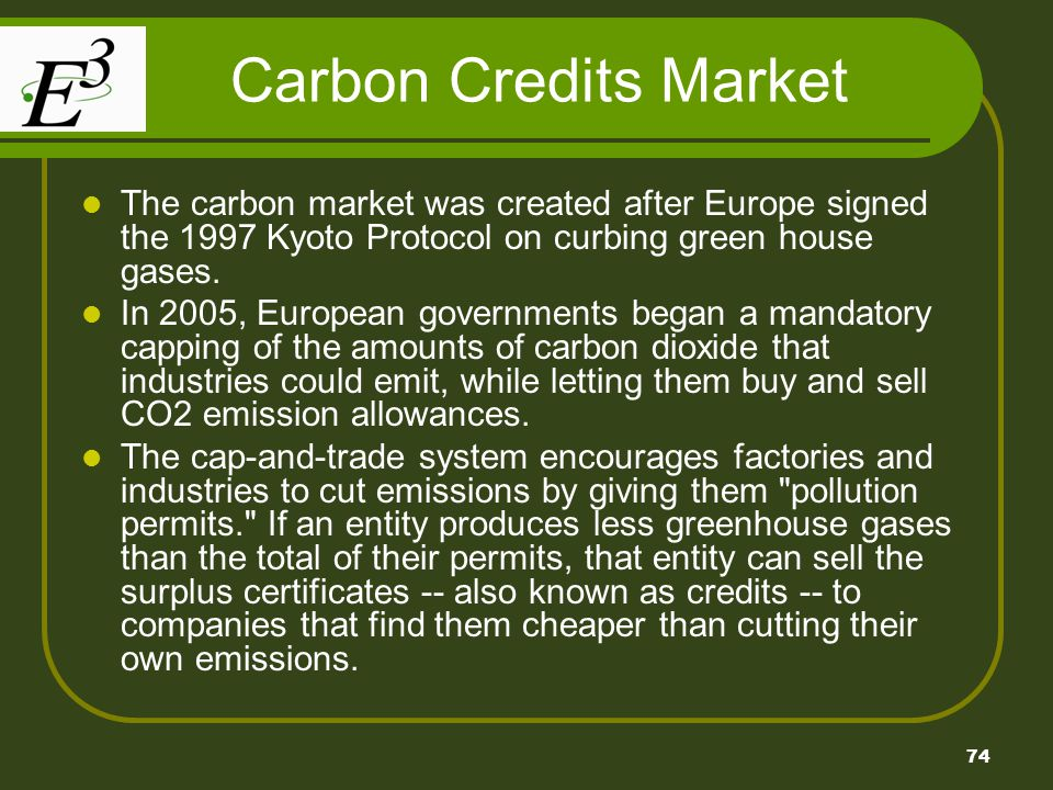 Carbon Credits Market The carbon market was created after Europe signed the 1997 Kyoto Protocol on curbing green house gases.