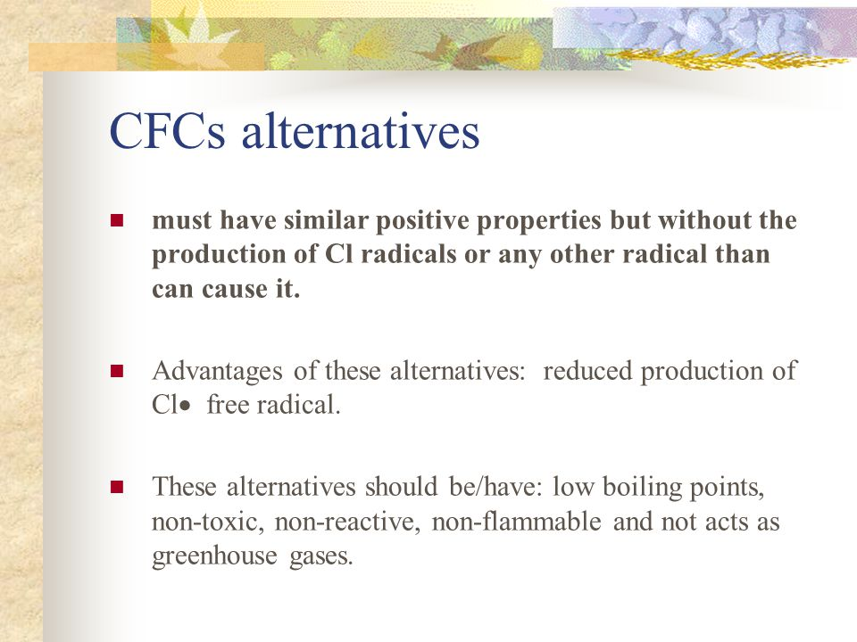CFCs alternatives must have similar positive properties but without the production of Cl radicals or any other radical than can cause it.