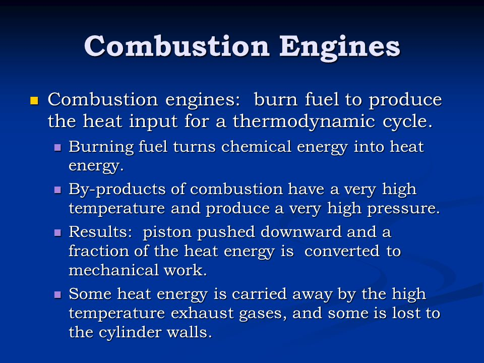 Combustion Engines Combustion engines: burn fuel to produce the heat input for a thermodynamic cycle.