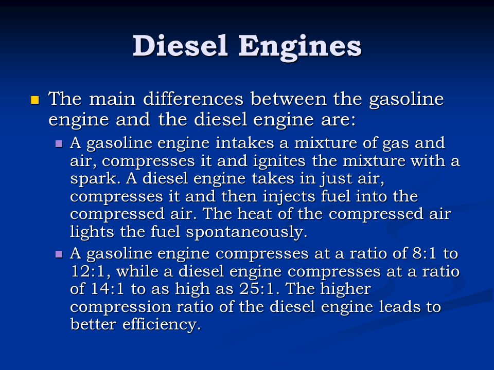 Diesel Engines The main differences between the gasoline engine and the diesel engine are: