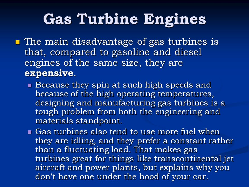 Gas Turbine Engines The main disadvantage of gas turbines is that, compared to gasoline and diesel engines of the same size, they are expensive.