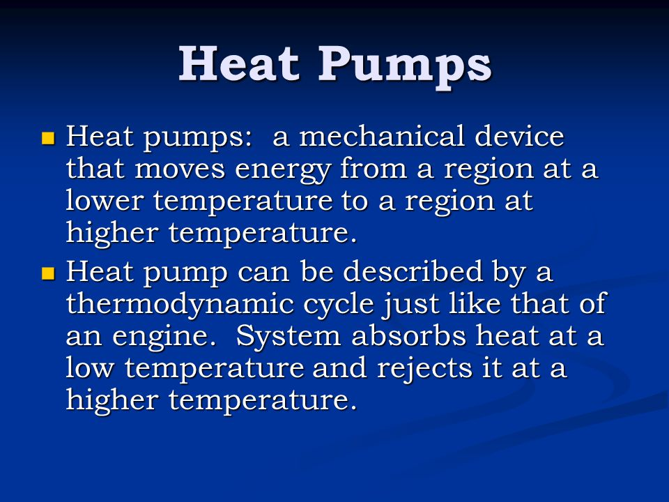 Heat Pumps Heat pumps: a mechanical device that moves energy from a region at a lower temperature to a region at higher temperature.