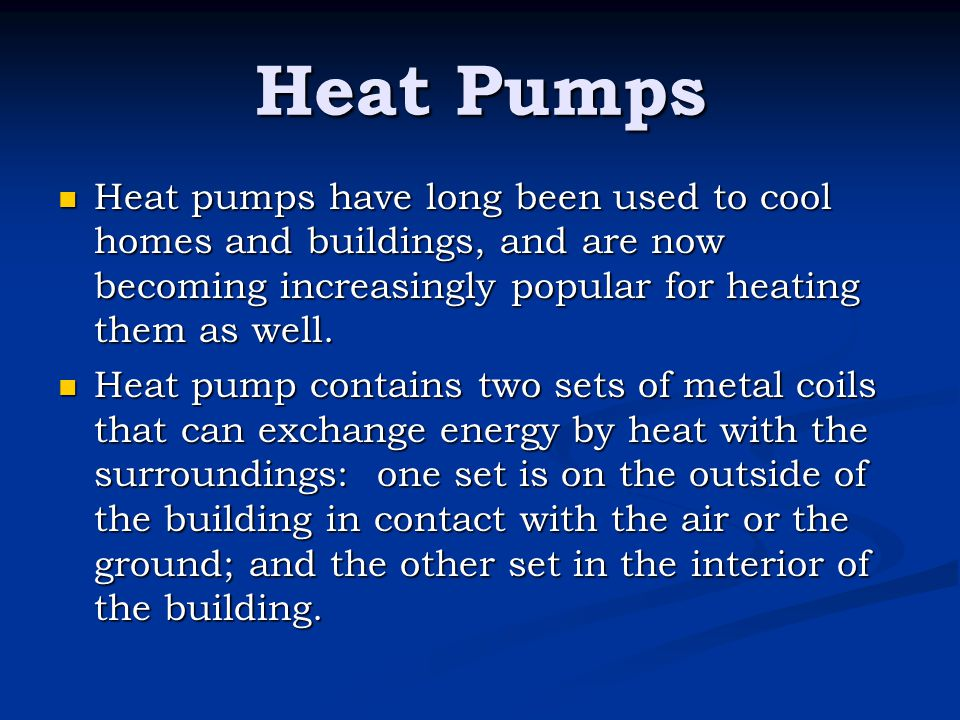 Heat Pumps Heat pumps have long been used to cool homes and buildings, and are now becoming increasingly popular for heating them as well.