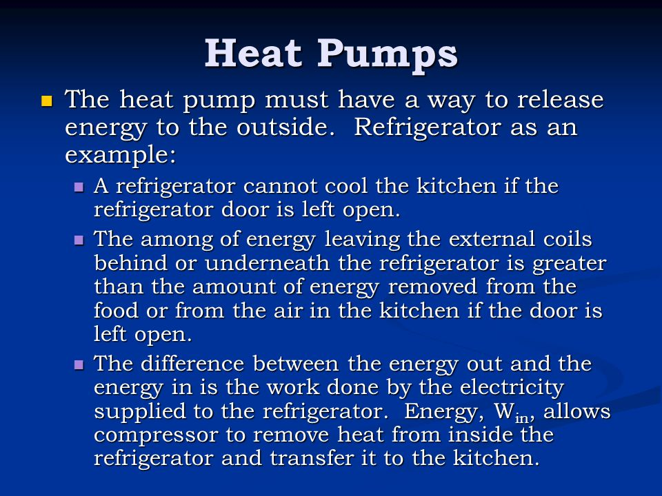 Heat Pumps The heat pump must have a way to release energy to the outside. Refrigerator as an example: