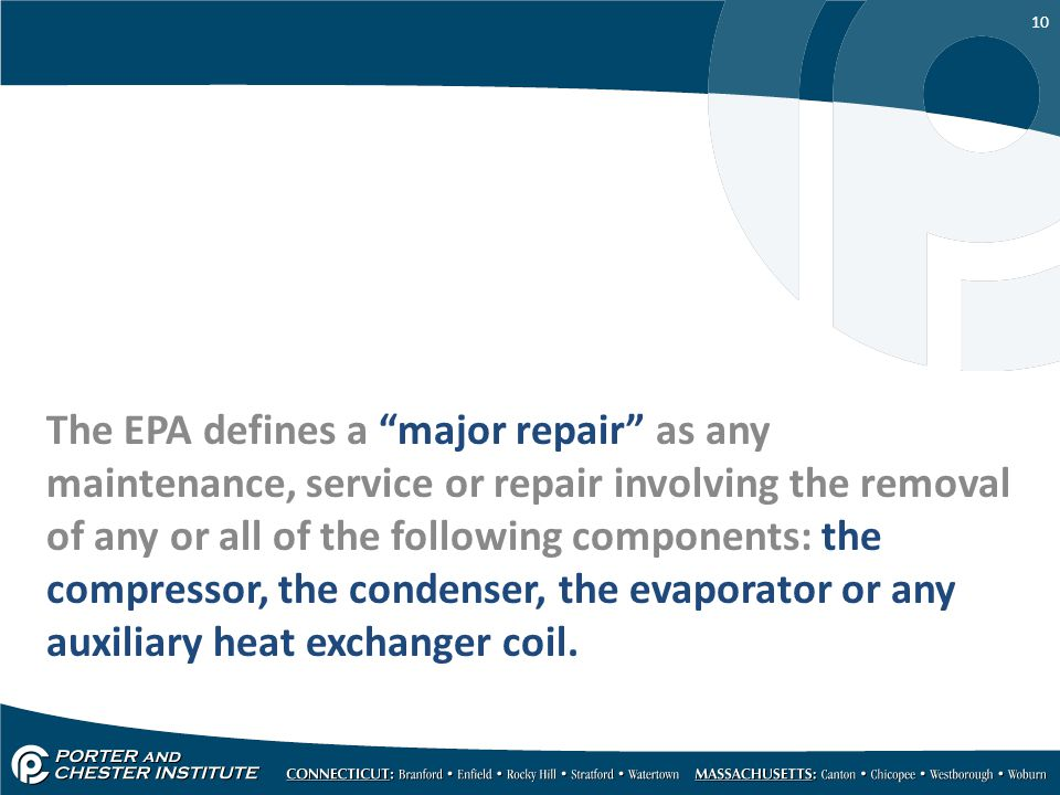 The EPA defines a major repair as any maintenance, service or repair involving the removal of any or all of the following components: the compressor, the condenser, the evaporator or any auxiliary heat exchanger coil.