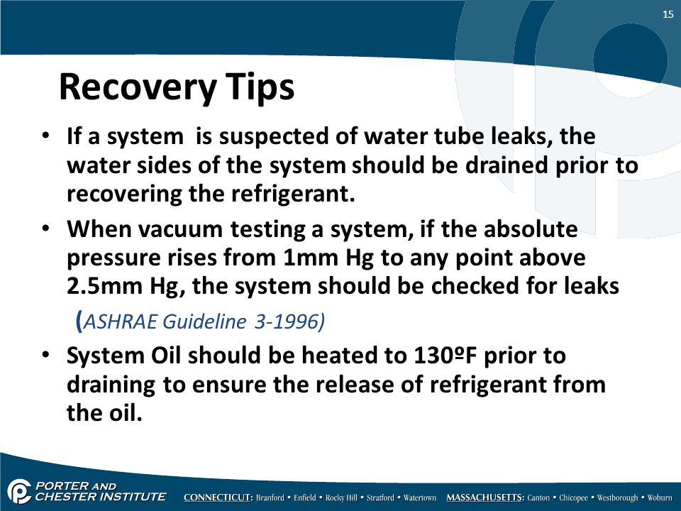 Recovery Tips If a system is suspected of water tube leaks, the water sides of the system should be drained prior to recovering the refrigerant.