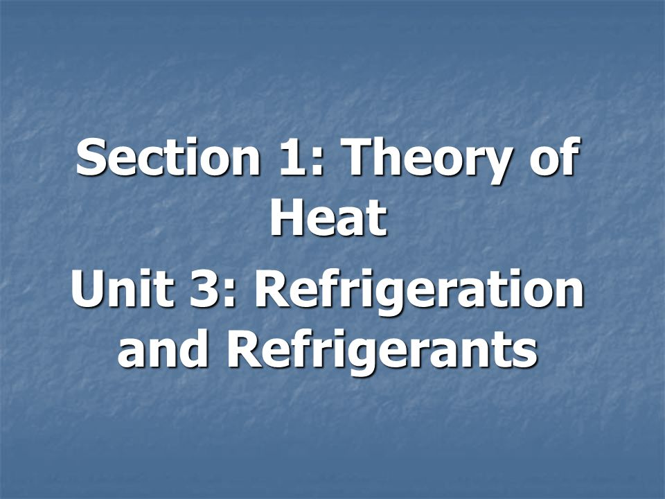 Section 1: Theory of Heat Unit 3: Refrigeration and Refrigerants