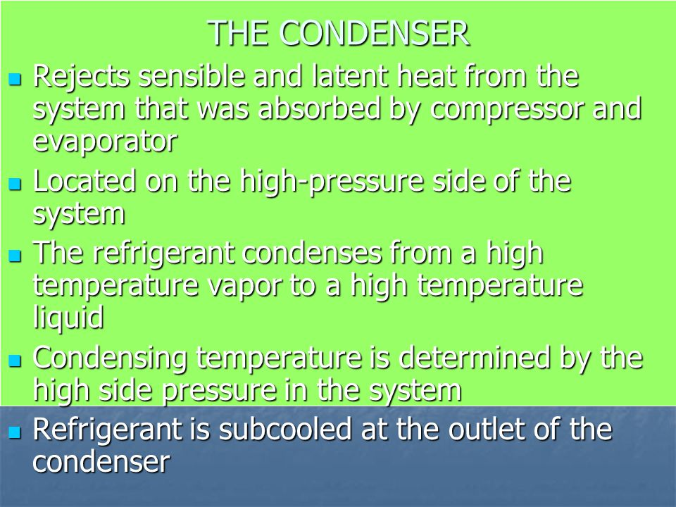 THE CONDENSER Rejects sensible and latent heat from the system that was absorbed by compressor and evaporator.