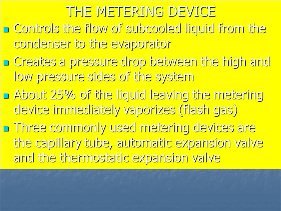 THE METERING DEVICE Controls the flow of subcooled liquid from the condenser to the evaporator.
